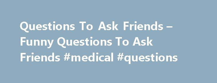 Questions To Ask Friends – Funny Questions To Ask Friends #medical #questions http://questions.nef2.com/questions-to-ask-friends-funny-questions-to-ask-friends-medical-questions/  #funny questions to ask friends #Questions To Ask Friends How well do you know your friend? Do you know his/her favorite drink? Do you know why he/she chose you as a friend? Well, while most of us take pride in the number of friends we have, almost all of us have very little or almost negligible information about…