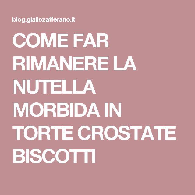 COME FAR RIMANERE LA NUTELLA MORBIDA IN TORTE CROSTATE BISCOTTI