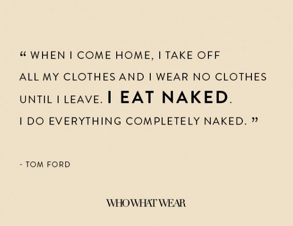 """""""When I come home, I take off all my clothes and I wear no clothes until I leave. I eat naked. I do everything completely naked."""" - Tom Ford"""