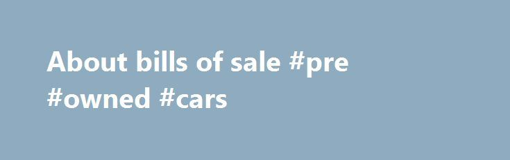 About bills of sale #pre #owned #cars http://germany.remmont.com/about-bills-of-sale-pre-owned-cars/  #bill of sale auto # About bills of sale Before you purchase a vehicle, a trailer, a boat, a snowmobile or an ATV, make sure that you can receive acceptable proof of ownership. If you don't have acceptable proof, you can have difficulties when go to you register the vehicle, or get a title certificate or transferable registration in your name. Proof of ownership normally includes a bill of…