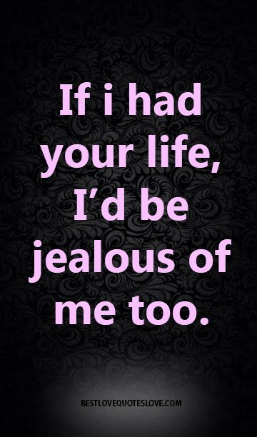 If i had your life, I'd be jealous of me too.
