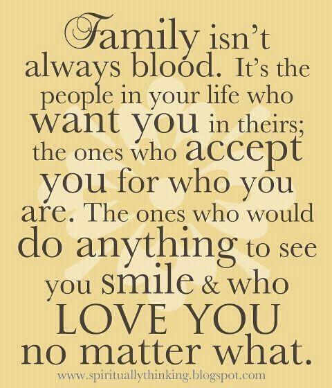 Family isn't always blood, it's a feeling.