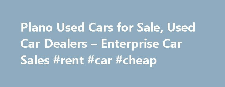 Plano Used Cars for Sale, Used Car Dealers – Enterprise Car Sales #rent #car #cheap http://car-auto.remmont.com/plano-used-cars-for-sale-used-car-dealers-enterprise-car-sales-rent-car-cheap/  #used car lot # Used Cars Plano, TX Our used car dealers have […]