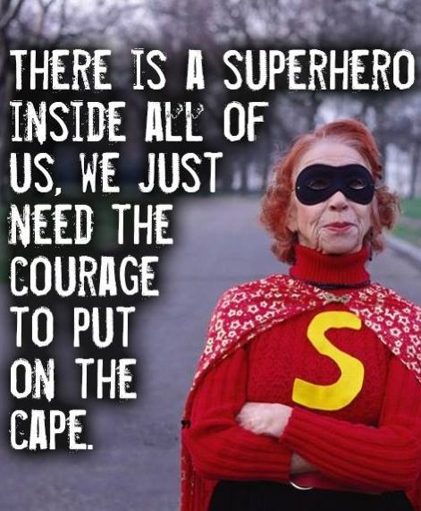 There is a superhero inside all of us. We just need the courage to put on the cape.