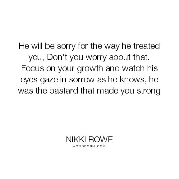 "Nikki Rowe - ""He will be sorry for the way he treated you, Don't you worry about that."". beauty, life-lessons, love-quotes, let-go, quote-of-the-day, truth-quotes, ex, breakup-quotes"