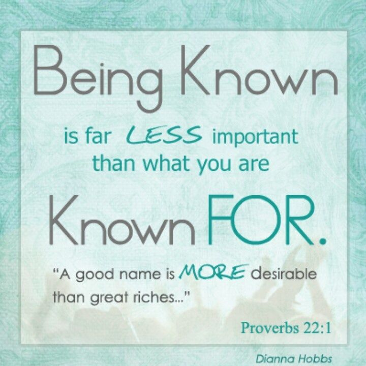 Proverbs 22:1 - A good name is to be chosen rather than great riches, Loving favor rather than silver and gold. (NKJV)