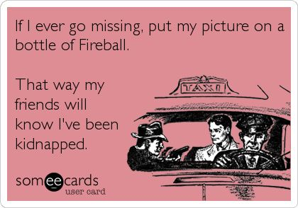 If I ever go missing, put my picture on a bottle of Fireball. That way my friends will know I've been kidnapped.