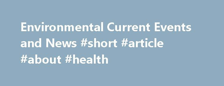 Environmental Current Events and News #short #article #about #health http://health.remmont.com/environmental-current-events-and-news-short-article-about-health/  Environmental Current Events is a news page covering recent scientific findings about the environment and environmental science current events. It offers recent environmental articles and news about scientific discoveries relating to climate change, pollution, remediation technology, conservation biology, and other issues related to…