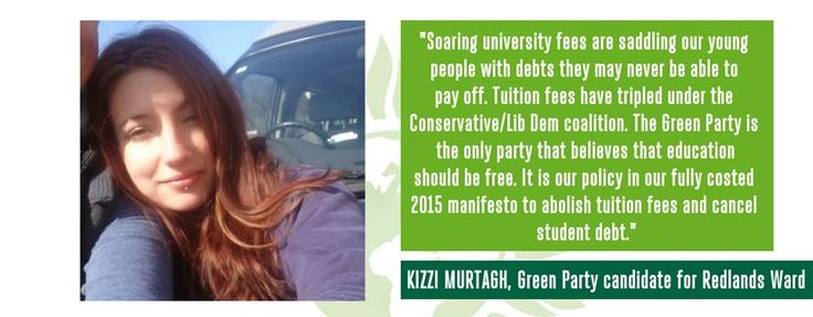 """""""Soaring university fees are saddling our young people with debts they may never be able to pay off. Tuition fees have tripled under the Conservative/Lib Dem coalition. The Green Party is the only party that believes that education should be free. It is our policy in our fully costed 2015 manifesto to abolish tuition fees and cancel student debt."""" - Kizzi Murtagh, Green Party candidate for Redlands Ward"""