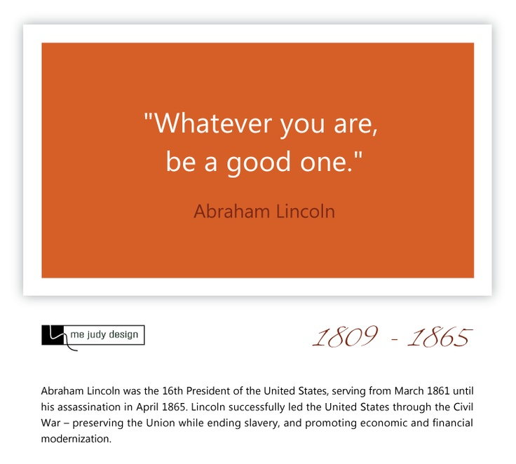 """Whatever you are, be a good one."" Abraham Lincoln 1809 - 1865  It's as simple as that! - mejudydesign.com"