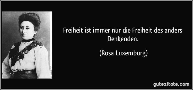 Freiheit ist immer nur die Freiheit des anders Denkenden. (Rosa Luxemburg)