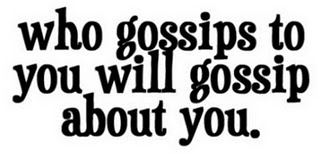 Gossiping about someone shows your true colors.  Then the one you were gossiping to now gossips about you afterwards, is karma.  Wondering why the people you gossip about don't reach out to you anymore, is the punishment.  Lesson: Love, the greatest of all things.  Spread that instead of gossip!