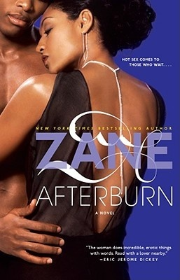 Afterburn by Zane  Great read if...you enjoyed her other works, character driven story, unpredictable endings, characters who have been through tough times, and erotic scenes.