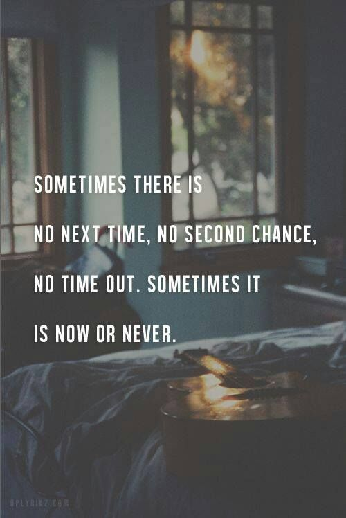 Sometimes there is no next time. No second chance. No time out. Sometimes it is now or never.