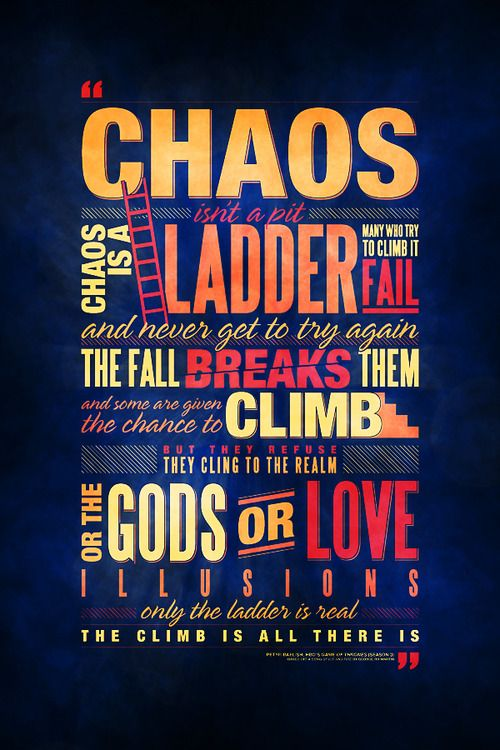 Chaos isn't a pit. Chaos is a ladder.