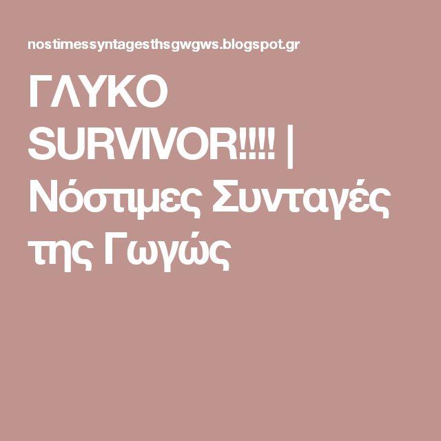 ΓΛΥΚΟ SURVIVOR!!!!                    Νόστιμες Συνταγές της Γωγώς