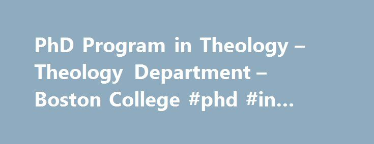 PhD Program in Theology – Theology Department – Boston College #phd #in #theology http://mauritius.remmont.com/phd-program-in-theology-theology-department-boston-college-phd-in-theology/  # The doctoral program in theology has as its goal the formation of theologians who intellectually excel in the church, the academy, and society. It is confessional in nature, and envisions theology as faith seeking understanding. Accordingly, the program aims at nourishing a community of faith, scholarly…