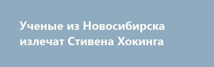 Ученые из Новосибирска излечат Стивена Хокинга https://apral.ru/2017/07/21/uchenye-iz-novosibirska-izlechat-stivena-hokinga.html  Ученые из Института цитологии и генетики в Новосибирске разработают специальный белок, который поможет создать лекарство для лечения бокового амиотрофического склероза. Она также известна под названием болезнь Лу Герига. Это заболевание считается весьма редким, в среднем 1-2 человека на 100 тыс. в год. Самым известным пациентом является выдающийся физик-теоретик –…