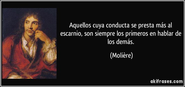 Aquellos cuya conducta se presta más al escarnio, son siempre los primeros en hablar de los demás. (Molière)