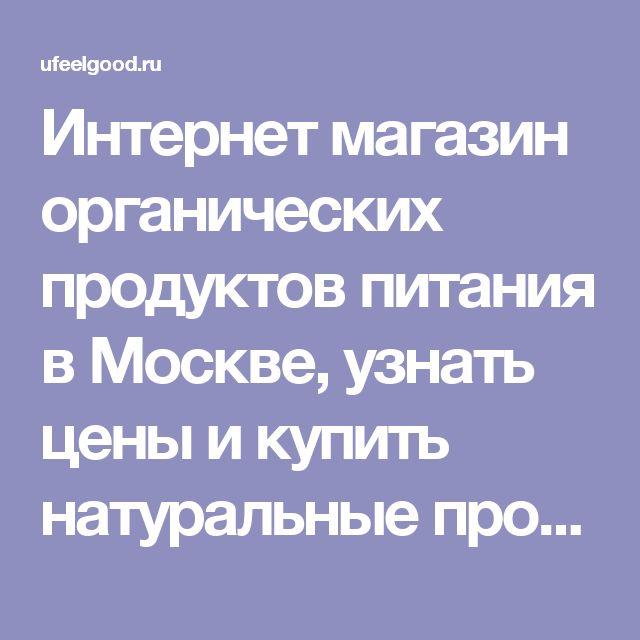 Интернет магазин органических продуктов питания в Москве, узнать цены и купить натуральные продукты органического питания на сайте ufeelgood.ru