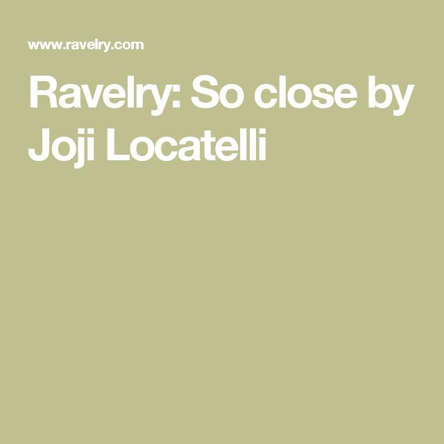 Ravelry: So close by Joji Locatelli