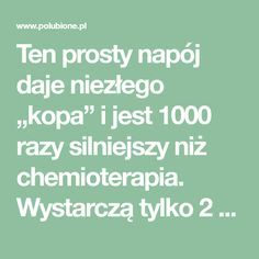 """Ten prosty napój daje niezłego """"kopa"""" i jest 1000 razy silniejszy niż chemioterapia. Wystarczą tylko 2 składniki – Polubione.pl"""