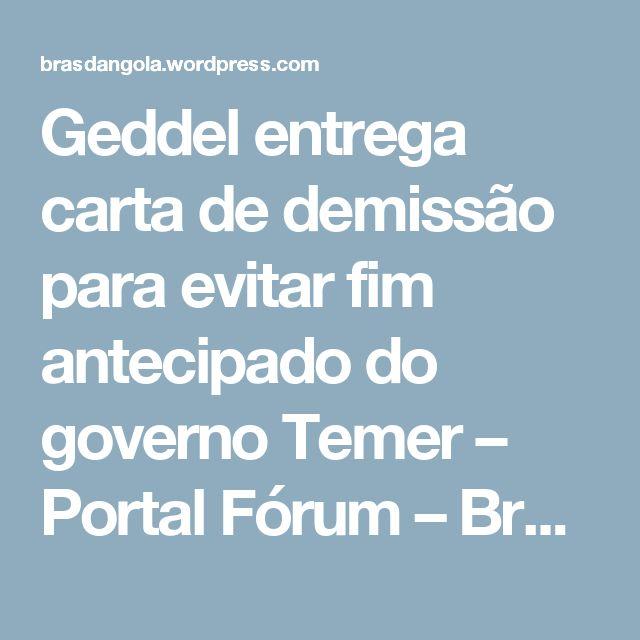 Geddel entrega carta de demissão para evitar fim antecipado do governo Temer – Portal Fórum – Brasdangola Blogue