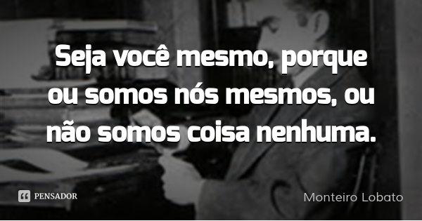 Seja você mesmo, porque ou somos nós mesmos, ou não somos coisa nenhuma.... Frase de Monteiro Lobato.