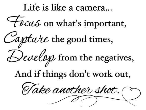 """""""Life is like a camera...focus on what's important, capture the good times, develop from the negatives, and if things don't work out, take another shot."""" ~Unknown ☆☆☆ """"A vida é como uma câmera ... foco no que é importante, capturar os bons tempos, evoluir a partir dos negativos, e se as coisas não dão certo, tomar um outra direção ."""" Autor desconhecido~"""