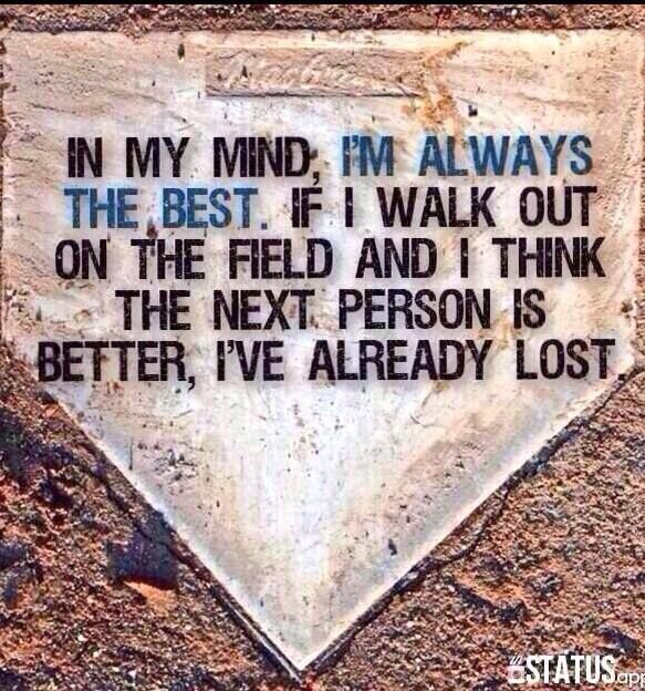 In my mind I'm always the best. If I walk out on the field and I think the next person is better, I've already lost