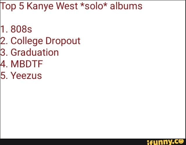 Top 5 Kanye West Solo Albums 1 8085 2 College Dropout 3 Graduation 4 Mbdtf 5 Yeezus Ifunny Kanye West Funny Kanye West Kanye