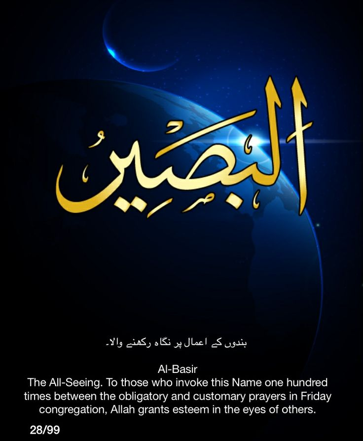 Al-Basir. The All-Seeing.  To those who invoke this Name one hundred times between the obligatory and customary prayers in Friday congregation, Allah grants esteem in the eyes of the others.