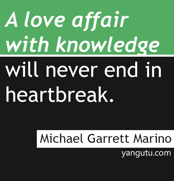 A love affair with knowledge will never end in heartbreak, ~ Michael Garrett Marino <3 Love Sayings #quotes, #love, #sayings, https://apps.facebook.com/yangutu