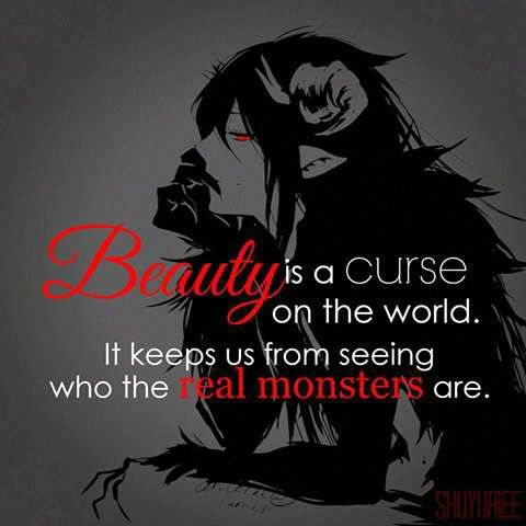 """Beauty is a curse on the world. It keeps us from seeing who the real monsters are."" So many people can't make a distinction between good & bad people or true & fake people..."