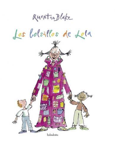LOS BOLSILLOS DE LOLA    Quentin Blake (ilustración)  Chema Heras (traducción)    Hay bolsillos y bolsillos. Los de Lola no tienen fondo: bocinas, sombreros, helados... todo lo que la imaginación sugiera está en su abrigo. Solo hay que rebuscar en los versos.