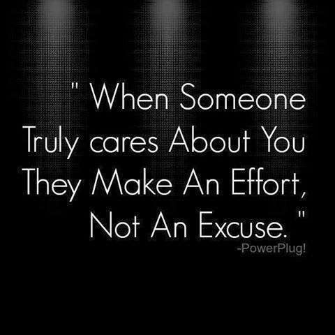 When Someone Truly Cares About You They Make An Effort, Not An Excuse. And then another excuse. And another.......