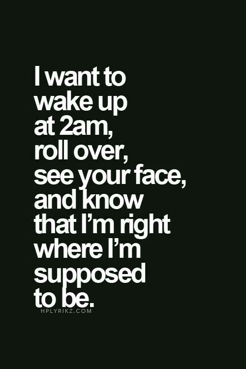 I want to wake up at 2am, roll over, see your face, and know that I'm right where I'm supposed to be.