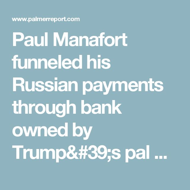 Paul Manafort funneled his Russian payments through bank owned by Trump's pal Dmitry Rybolovlev - Palmer Report