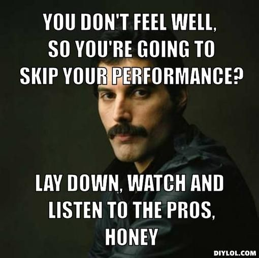 You don't feel well, so you're going to skip your performance?, Lay down, watch and listen to the pros, honey