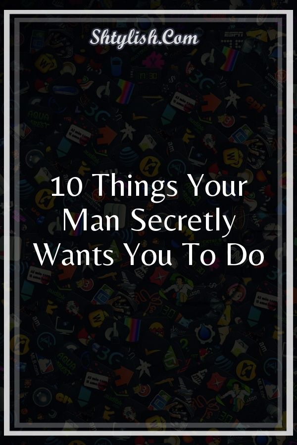 a51b125b7e67 10 Things Your Man Secretly Wants You To Do  Partners  life  romance ...