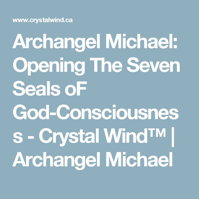 Archangel Michael: Opening The Seven Seals oF God-Consciousness - Crystal Wind™ | Archangel Michael
