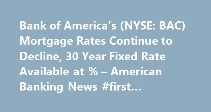 Bank of America's (NYSE: BAC) Mortgage Rates Continue to Decline, 30 Year Fixed Rate Available at % – American Banking News #first #mortgage http://money.remmont.com/bank-of-americas-nyse-bac-mortgage-rates-continue-to-decline-30-year-fixed-rate-available-at-american-banking-news-first-mortgage/  #bac mortgage # Bank of America's (NYSE: BAC) Mortgage Rates Continue to Decline, 30 Year Fixed Rate Available at 4.49% Bank of America's (NYSE: BAC) refinance rate for mortgages have continued to…