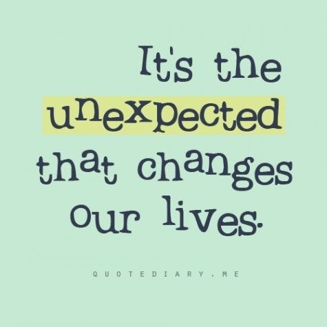 It's the unexpected that changes our lives. Quotes