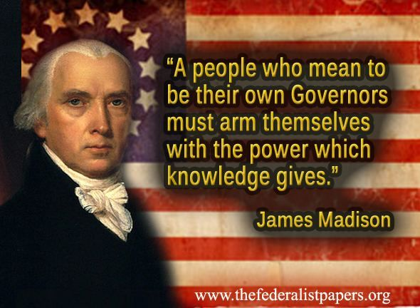 """A people who mean to be their own Governors must arm themselves with the power which knowledge gives.""  ~ James Madison"