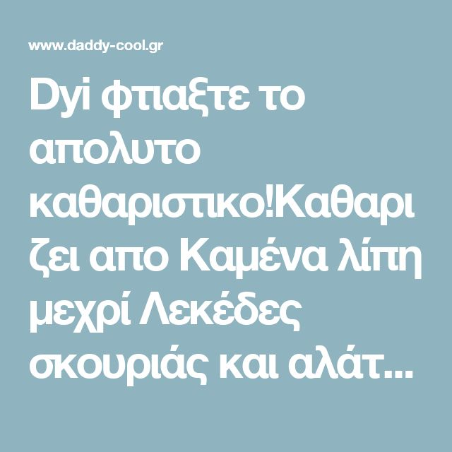 Dyi φτιαξτε το απολυτο καθαριστικο!Καθαριζει απο Καμένα λίπη μεχρί Λεκέδες σκουριάς και αλάτων από γλάστρες, σε μάρμαρα και πλακάκια - Daddy-Cool.gr