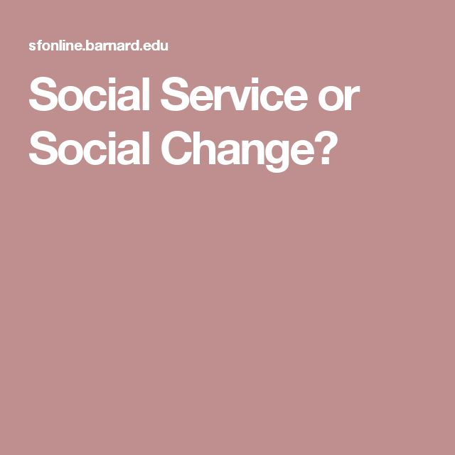 Social Service or Social Change? Questions to Ask Yourself Is the primary goal of the work you do to help people get ahead or to help them get together? How do you connect people to others in their situation?