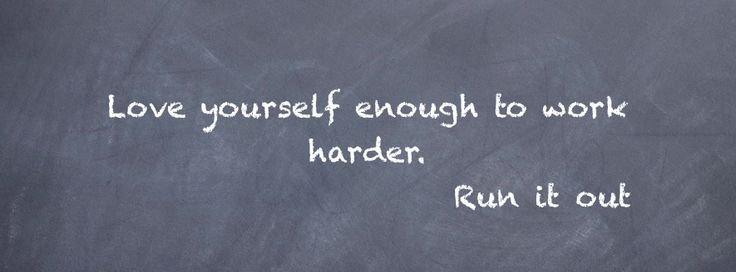 Love yourself enough to work harder. -Run it out.