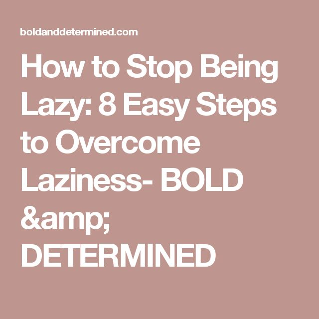 How to Stop Being Lazy: 8 Easy Steps to Overcome Laziness- BOLD & DETERMINED