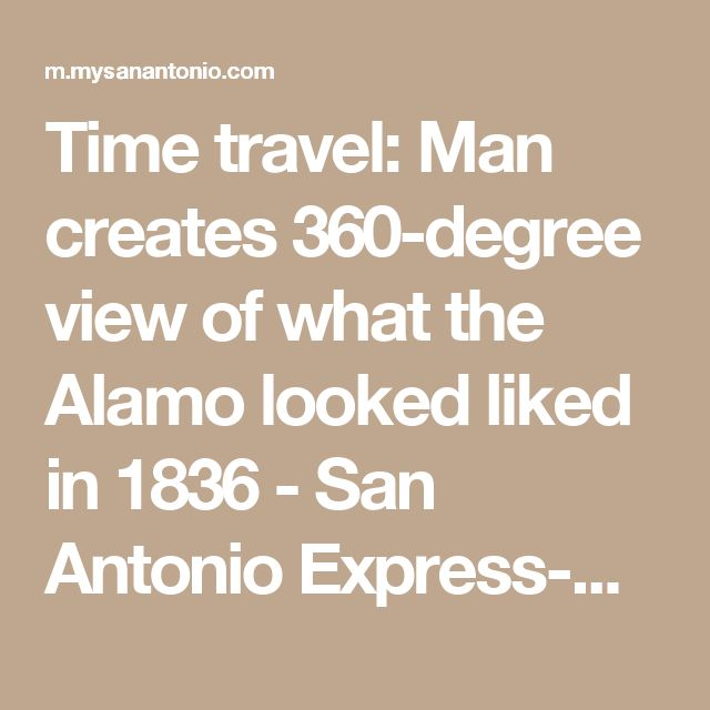Time travel: Man creates 360-degree view of what the Alamo looked liked in 1836 - San Antonio Express-News