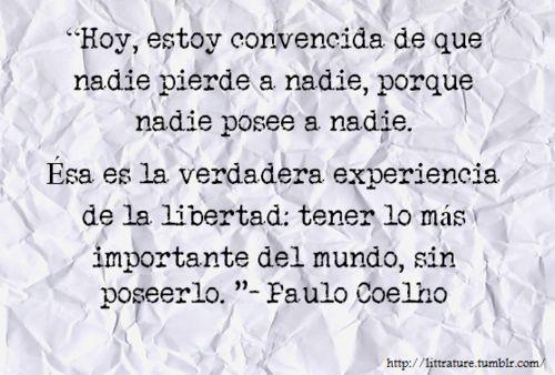 hoy estoy convencida de que nadie pierde a nadie, porque nadie posee a nadie,, esa es la verdadera experiencia de la libertad tener lo mas importante del mundo sin poseerlo Coelho :D